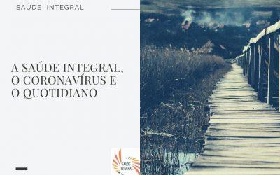 A saúde integral, o Coronavírus e o quotidiano